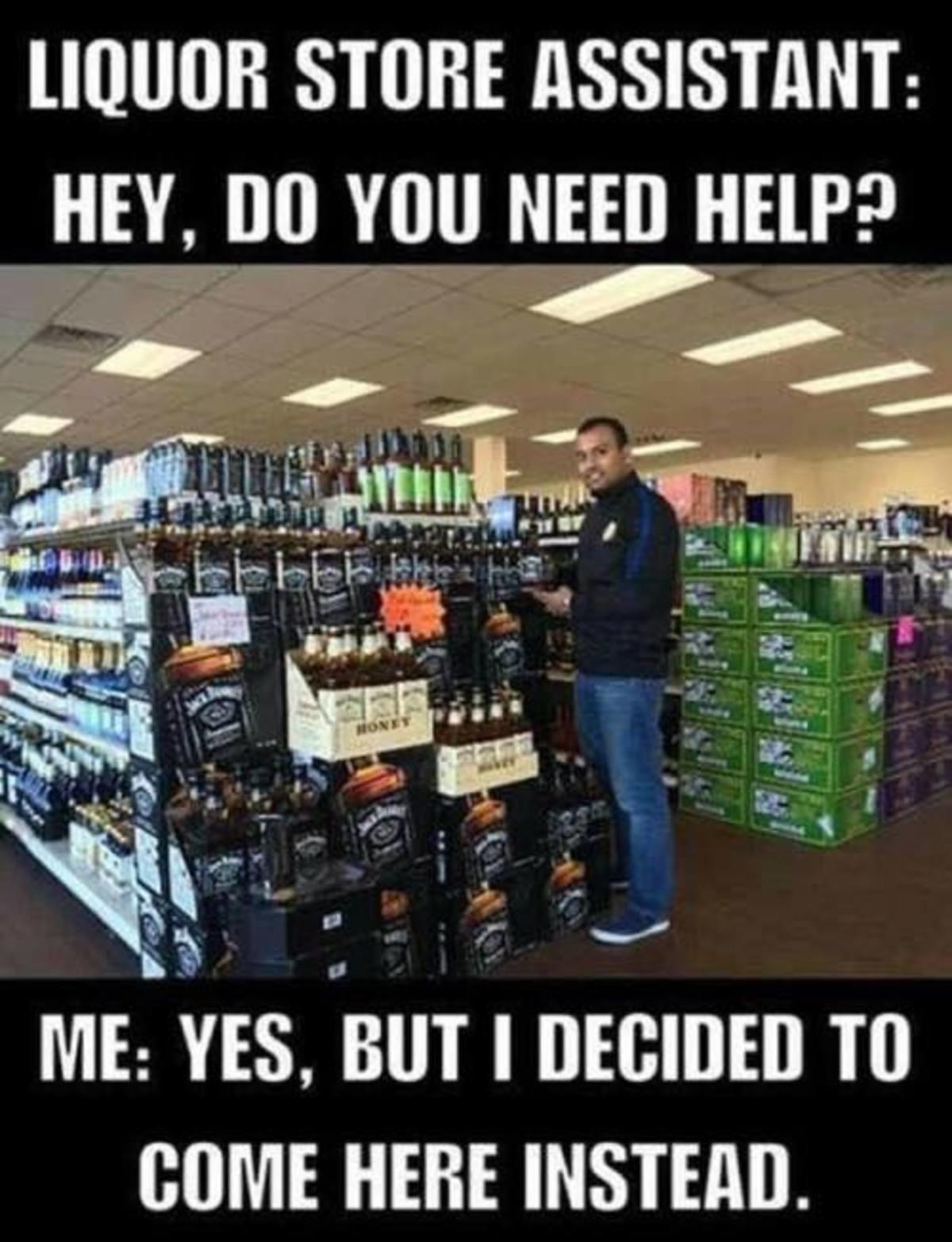 Cheap liquor. . STORE : HEY, BO YOU NEED HEW? ME: EYES, inn I Til COME HERE